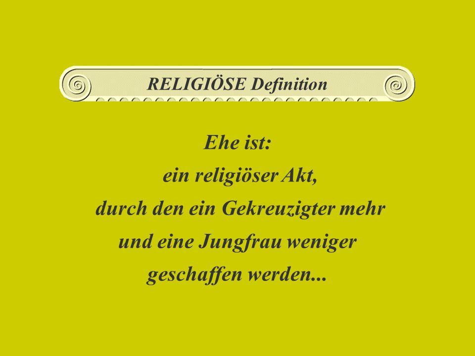 Ehe ist: ein religiöser Akt, durch den ein Gekreuzigter mehr und eine Jungfrau weniger geschaffen werden...