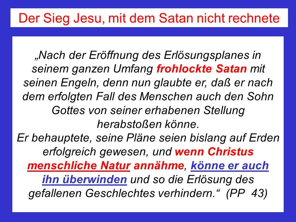 Nach der Eröffnung des Erlösungsplanes in seinem ganzen Umfang frohlockte Satan mit seinen Engeln, denn nun glaubte er, daß er nach dem erfolgten Fall des Menschen auch den Sohn Gottes von seiner erhabenen Stellung herabstoßen könne.
