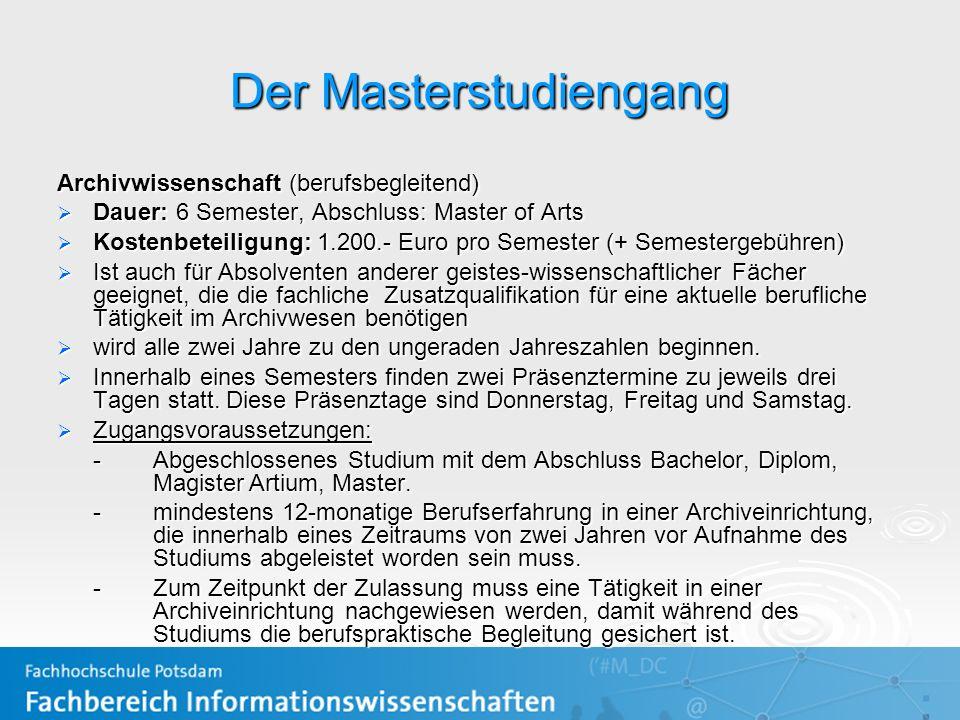 Der Masterstudiengang Archivwissenschaft (berufsbegleitend) Dauer: 6 Semester, Abschluss: Master of Arts Dauer: 6 Semester, Abschluss: Master of Arts Kostenbeteiligung: 1.200.- Euro pro Semester (+ Semestergebühren) Kostenbeteiligung: 1.200.- Euro pro Semester (+ Semestergebühren) Ist auch für Absolventen anderer geistes-wissenschaftlicher Fächer geeignet, die die fachliche Zusatzqualifikation für eine aktuelle berufliche Tätigkeit im Archivwesen benötigen Ist auch für Absolventen anderer geistes-wissenschaftlicher Fächer geeignet, die die fachliche Zusatzqualifikation für eine aktuelle berufliche Tätigkeit im Archivwesen benötigen wird alle zwei Jahre zu den ungeraden Jahreszahlen beginnen.
