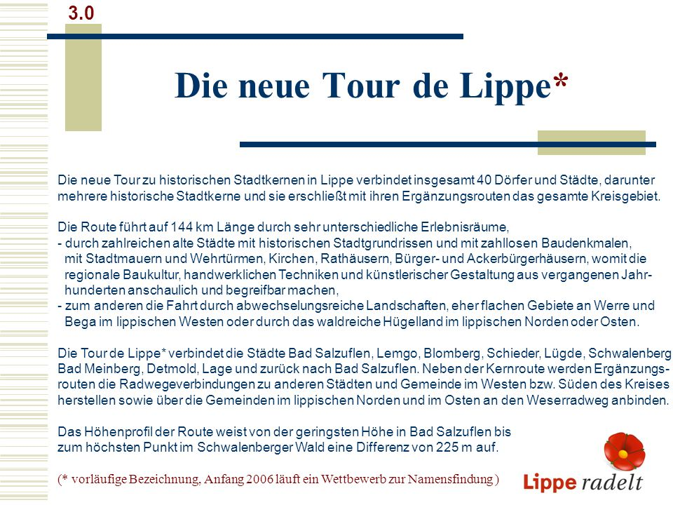 Die neue Tour de Lippe* 3.0 Die neue Tour zu historischen Stadtkernen in Lippe verbindet insgesamt 40 Dörfer und Städte, darunter mehrere historische Stadtkerne und sie erschließt mit ihren Ergänzungsrouten das gesamte Kreisgebiet.
