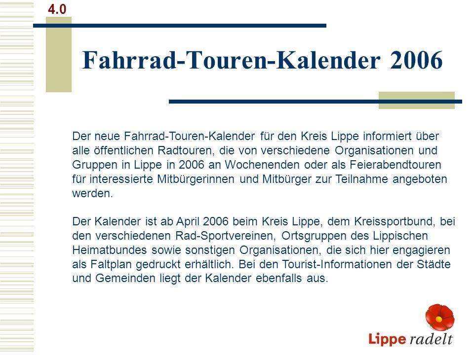 Fahrrad-Touren-Kalender 2006 4.0 Der neue Fahrrad-Touren-Kalender für den Kreis Lippe informiert über alle öffentlichen Radtouren, die von verschiedene Organisationen und Gruppen in Lippe in 2006 an Wochenenden oder als Feierabendtouren für interessierte Mitbürgerinnen und Mitbürger zur Teilnahme angeboten werden.