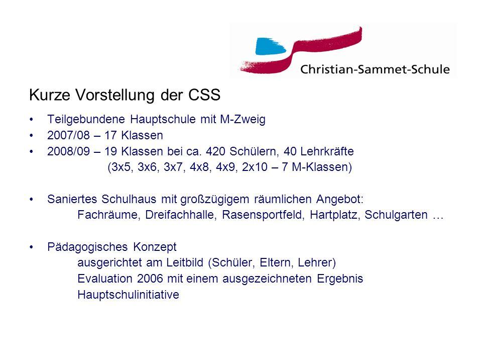 Kurze Vorstellung der CSS Teilgebundene Hauptschule mit M-Zweig 2007/08 – 17 Klassen 2008/09 – 19 Klassen bei ca. 420 Schülern, 40 Lehrkräfte (3x5, 3x