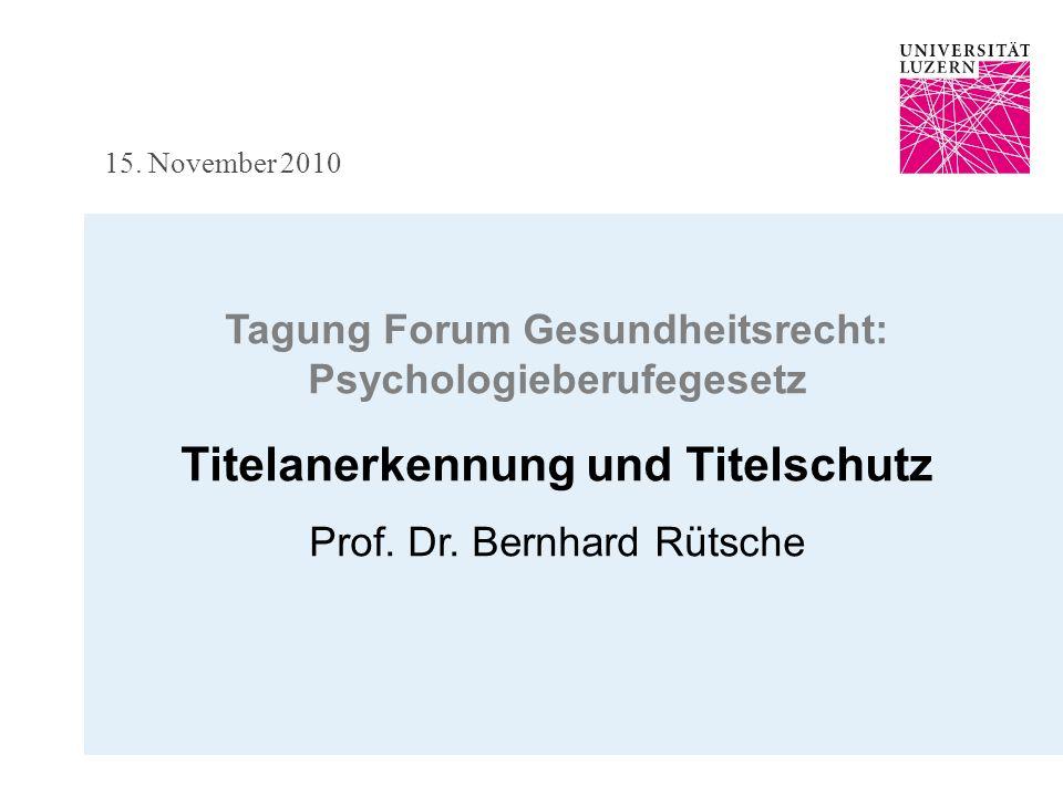 15. November 2010 Tagung Forum Gesundheitsrecht: Psychologieberufegesetz Titelanerkennung und Titelschutz Prof. Dr. Bernhard Rütsche