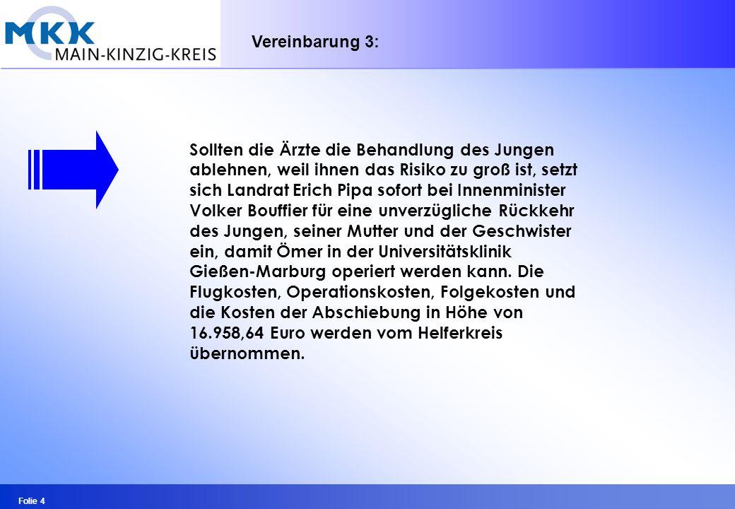 Folie 4 Sollten die Ärzte die Behandlung des Jungen ablehnen, weil ihnen das Risiko zu groß ist, setzt sich Landrat Erich Pipa sofort bei Innenminister Volker Bouffier für eine unverzügliche Rückkehr des Jungen, seiner Mutter und der Geschwister ein, damit Ömer in der Universitätsklinik Gießen-Marburg operiert werden kann.