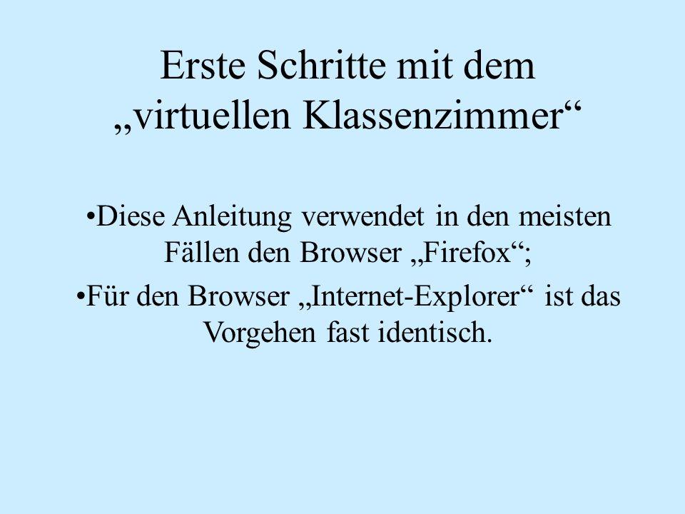 Erste Schritte mit dem virtuellen Klassenzimmer Diese Anleitung verwendet in den meisten Fällen den Browser Firefox; Für den Browser Internet-Explorer ist das Vorgehen fast identisch.