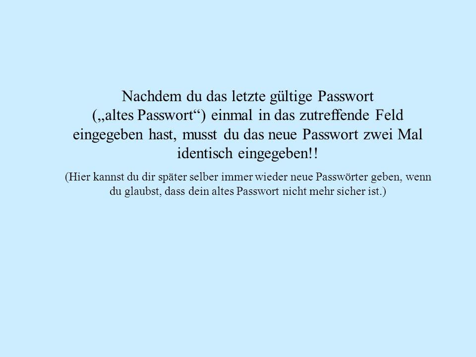 Nachdem du das letzte gültige Passwort (altes Passwort) einmal in das zutreffende Feld eingegeben hast, musst du das neue Passwort zwei Mal identisch eingegeben!.