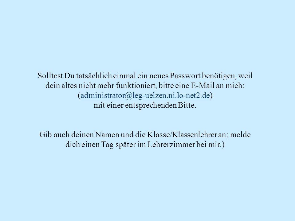 Solltest Du tatsächlich einmal ein neues Passwort benötigen, weil dein altes nicht mehr funktioniert, bitte eine E-Mail an mich: (administrator@leg-uelzen.ni.lo-net2.de) mit einer entsprechenden Bitte.