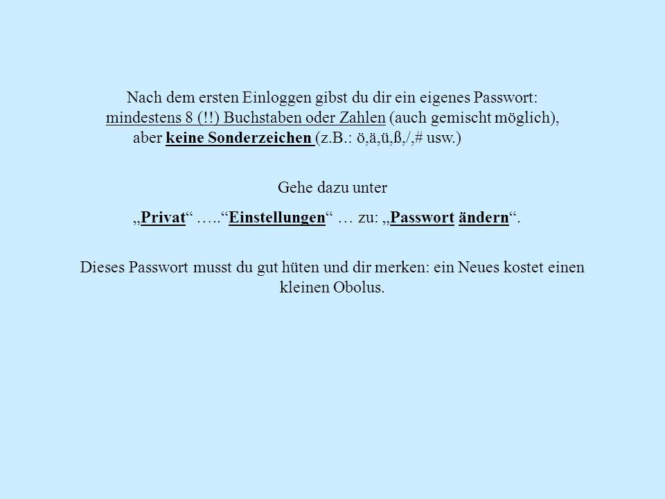 Nach dem ersten Einloggen gibst du dir ein eigenes Passwort: mindestens 8 (!!) Buchstaben oder Zahlen (auch gemischt möglich), aber keine Sonderzeichen (z.B.: ö,ä,ü,ß,/,# usw.) Gehe dazu unter Privat …..Einstellungen … zu: Passwort ändern.