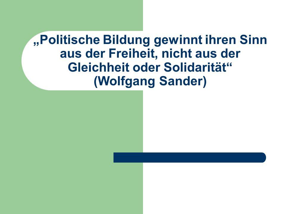Politische Bildung gewinnt ihren Sinn aus der Freiheit, nicht aus der Gleichheit oder Solidarität (Wolfgang Sander)