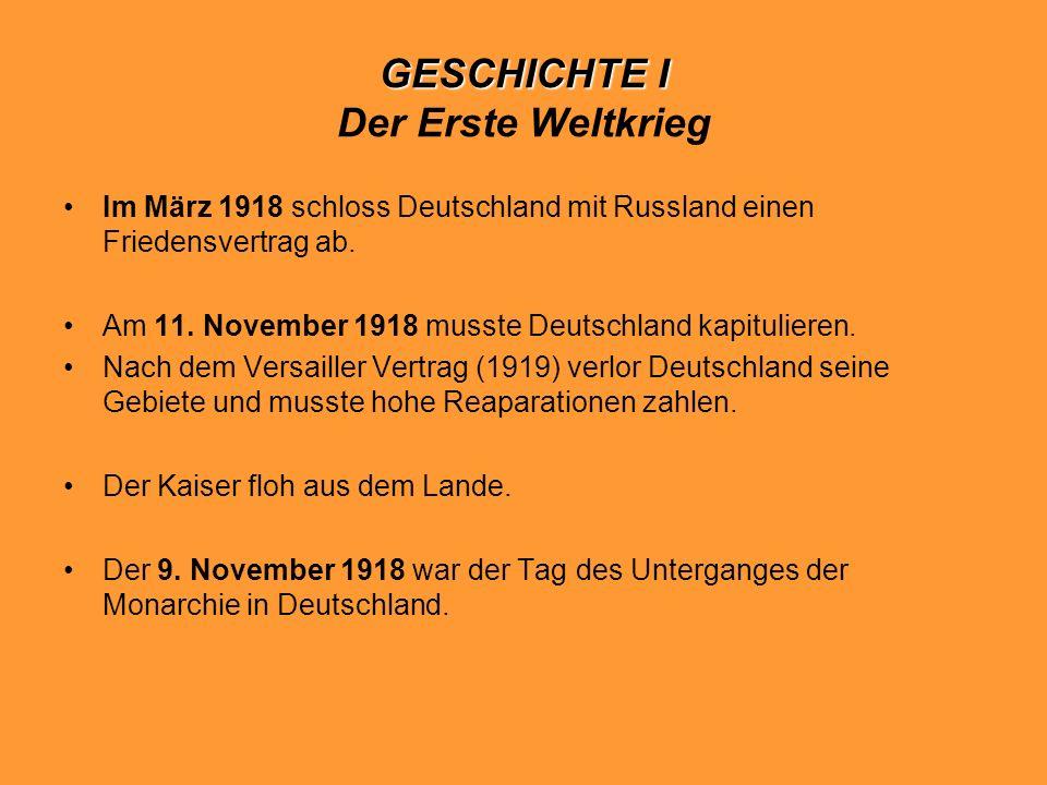 GESCHICHTE I GESCHICHTE I Der Erste Weltkrieg Im März 1918 schloss Deutschland mit Russland einen Friedensvertrag ab. Am 11. November 1918 musste Deut