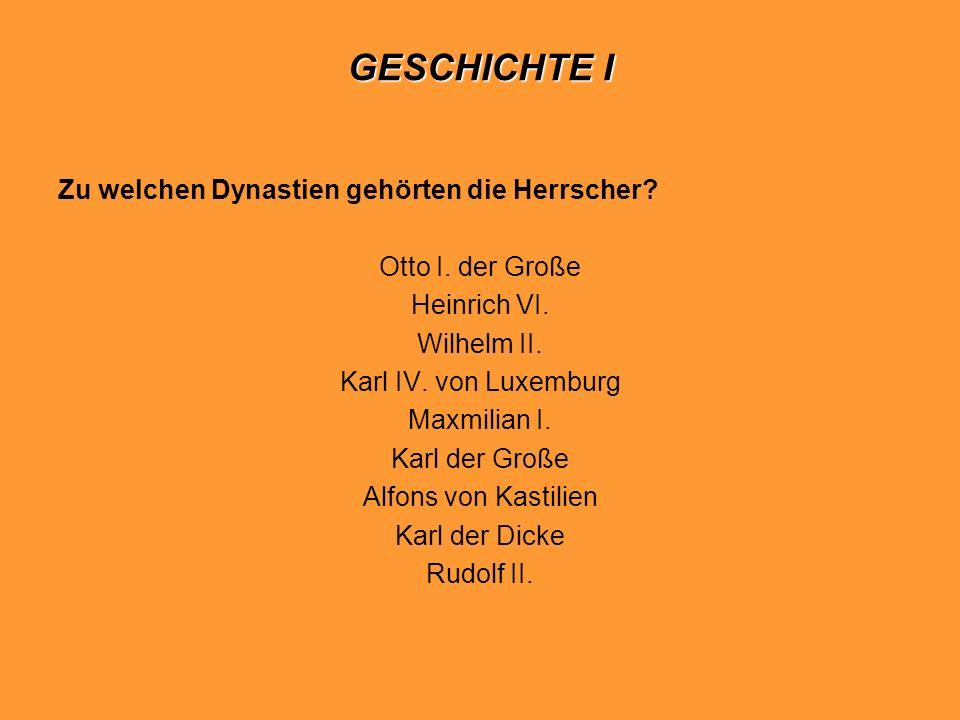 GESCHICHTE I Zu welchen Dynastien gehörten die Herrscher? Otto I. der Große Heinrich VI. Wilhelm II. Karl IV. von Luxemburg Maxmilian I. Karl der Groß