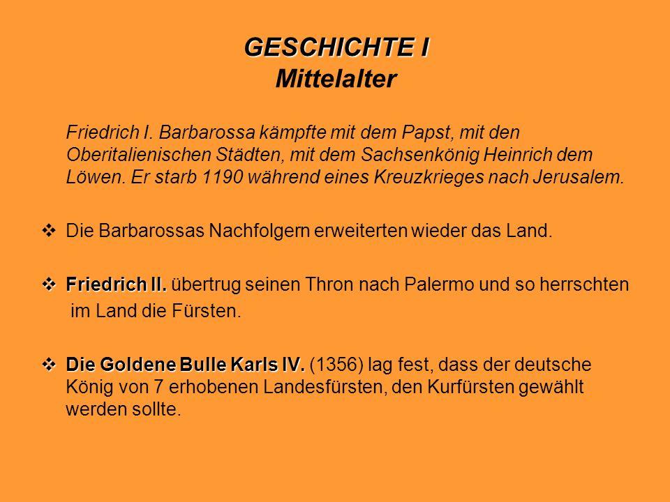 GESCHICHTE I GESCHICHTE I Mittelalter Friedrich I. Barbarossa kämpfte mit dem Papst, mit den Oberitalienischen Städten, mit dem Sachsenkönig Heinrich