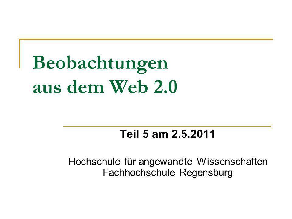 Beobachtungen aus dem Web 2.0 Teil 5 am 2.5.2011 Hochschule für angewandte Wissenschaften Fachhochschule Regensburg