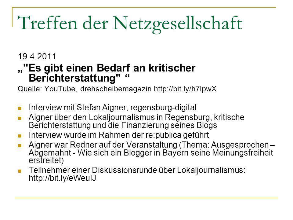 Treffen der Netzgesellschaft 19.4.2011 Es gibt einen Bedarf an kritischer Berichterstattung Quelle: YouTube, drehscheibemagazin http://bit.ly/h7lpwX Interview mit Stefan Aigner, regensburg-digital Aigner über den Lokaljournalismus in Regensburg, kritische Berichterstattung und die Finanzierung seines Blogs Interview wurde im Rahmen der re:publica geführt Aigner war Redner auf der Veranstaltung (Thema: Ausgesprochen – Abgemahnt - Wie sich ein Blogger in Bayern seine Meinungsfreiheit erstreitet) Teilnehmer einer Diskussionsrunde über Lokaljournalismus: http://bit.ly/eWeuIJ