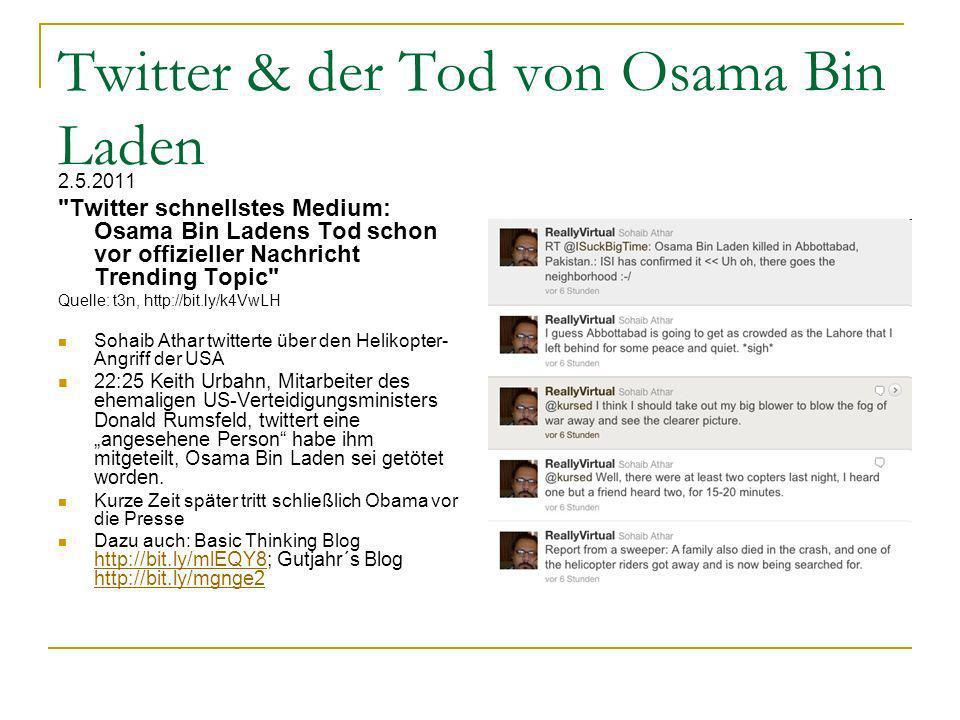 Twitter & der Tod von Osama Bin Laden 2.5.2011 Twitter schnellstes Medium: Osama Bin Ladens Tod schon vor offizieller Nachricht Trending Topic Quelle: t3n, http://bit.ly/k4VwLH Sohaib Athar twitterte über den Helikopter- Angriff der USA 22:25 Keith Urbahn, Mitarbeiter des ehemaligen US-Verteidigungsministers Donald Rumsfeld, twittert eine angesehene Person habe ihm mitgeteilt, Osama Bin Laden sei getötet worden.
