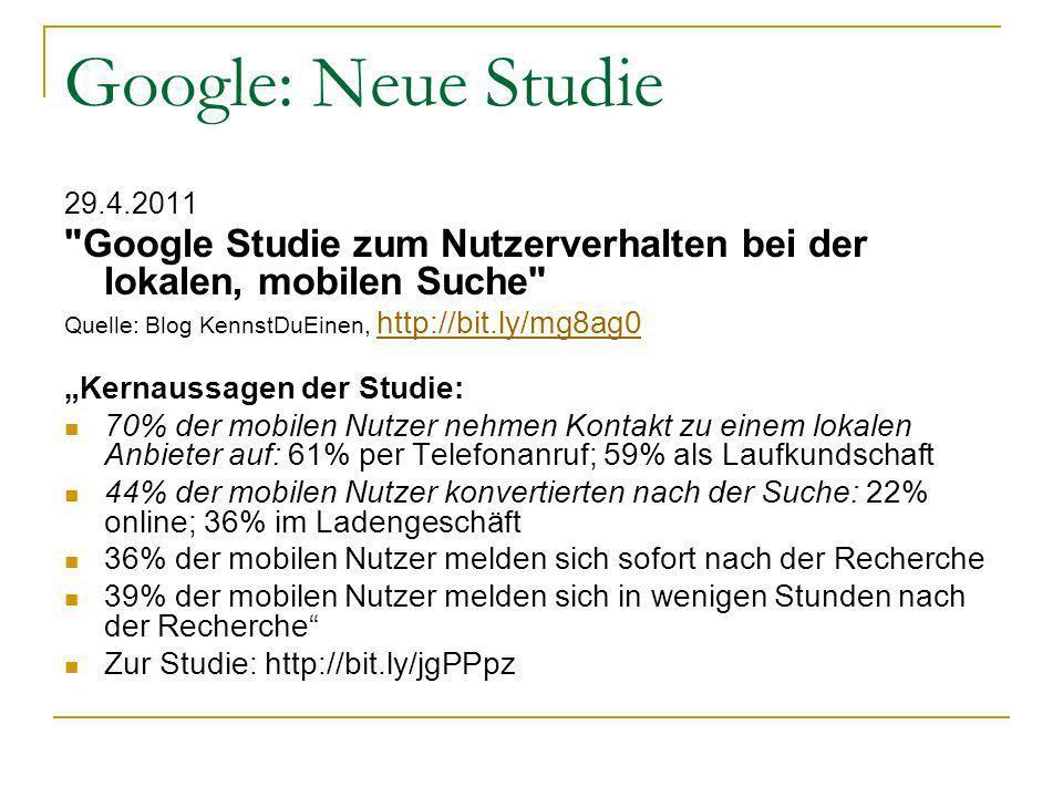 Google: Neue Studie 29.4.2011 Google Studie zum Nutzerverhalten bei der lokalen, mobilen Suche Quelle: Blog KennstDuEinen, http://bit.ly/mg8ag0 http://bit.ly/mg8ag0 Kernaussagen der Studie: 70% der mobilen Nutzer nehmen Kontakt zu einem lokalen Anbieter auf: 61% per Telefonanruf; 59% als Laufkundschaft 44% der mobilen Nutzer konvertierten nach der Suche: 22% online; 36% im Ladengeschäft 36% der mobilen Nutzer melden sich sofort nach der Recherche 39% der mobilen Nutzer melden sich in wenigen Stunden nach der Recherche Zur Studie: http://bit.ly/jgPPpz