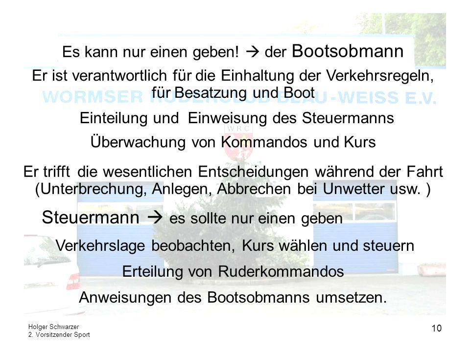 Holger Schwarzer 2. Vorsitzender Sport 10 Es kann nur einen geben! der Bootsobmann Einteilung und Einweisung des Steuermanns Er ist verantwortlich für