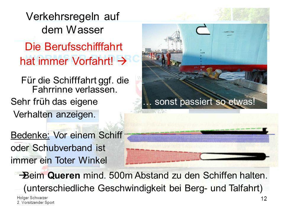 Holger Schwarzer 2. Vorsitzender Sport 12 Verkehrsregeln auf dem Wasser Für die Schifffahrt ggf. die Fahrrinne verlassen. Die Berufsschifffahrt hat im
