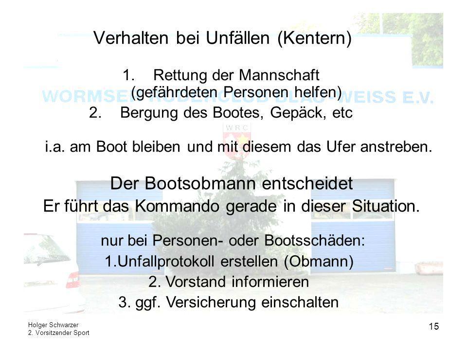 Holger Schwarzer 2. Vorsitzender Sport 15 Verhalten bei Unfällen (Kentern) i.a. am Boot bleiben und mit diesem das Ufer anstreben. 1.Rettung der Manns