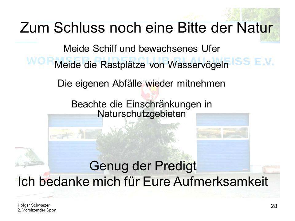 Holger Schwarzer 2. Vorsitzender Sport 28 Zum Schluss noch eine Bitte der Natur Meide Schilf und bewachsenes Ufer Meide die Rastplätze von Wasservögel