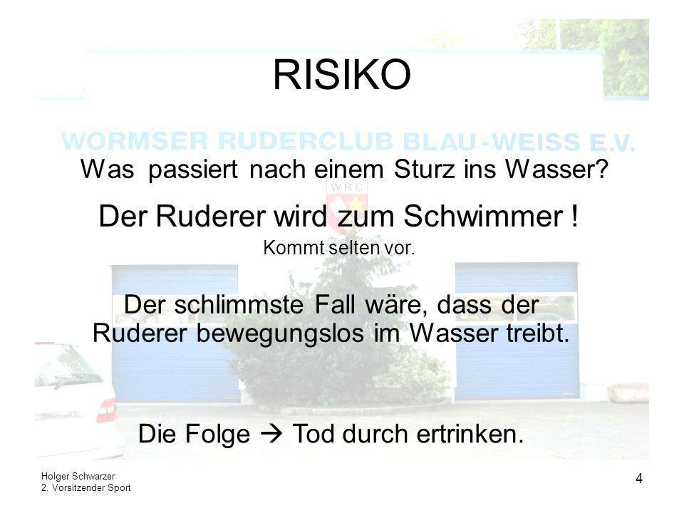 Holger Schwarzer 2. Vorsitzender Sport 4 RISIKO Was passiert nach einem Sturz ins Wasser? Der Ruderer wird zum Schwimmer ! Kommt selten vor. Der schli