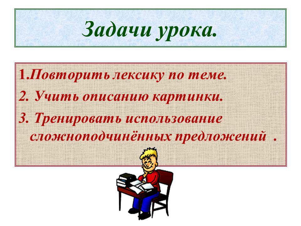 Задачи урока. 1.Повторить лексику по теме. 2. Учить описанию картинки. 3. Тренировать использование сложноподчинённых предложений.