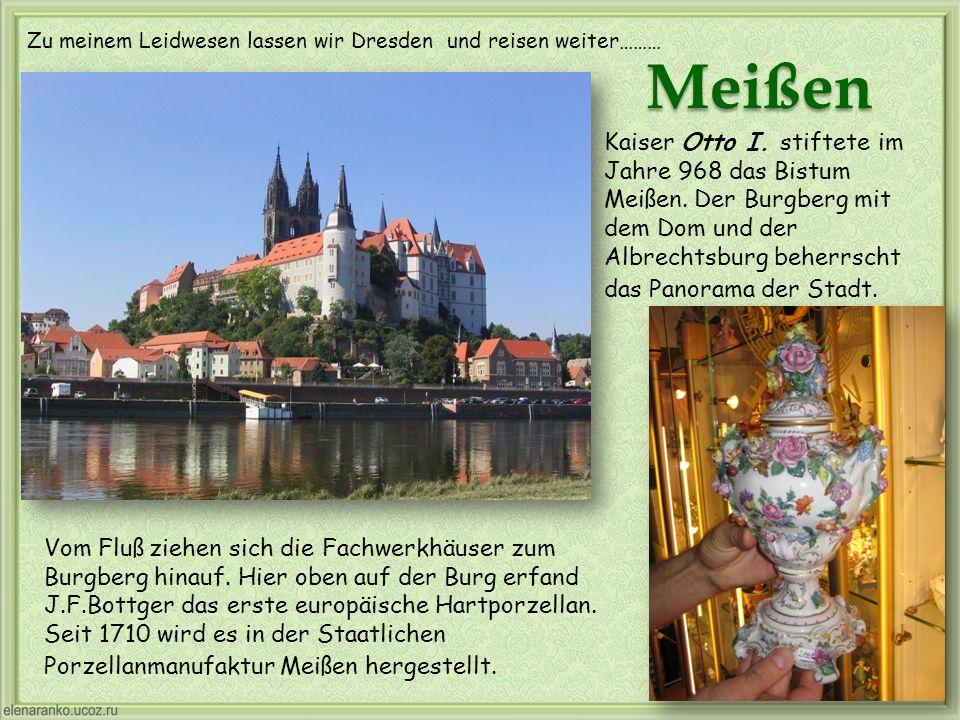 Zu meinem Leidwesen lassen wir Dresden und reisen weiter……… Meißen Vom Fluß ziehen sich die Fachwerkhäuser zum Burgberg hinauf. Hier oben auf der Burg