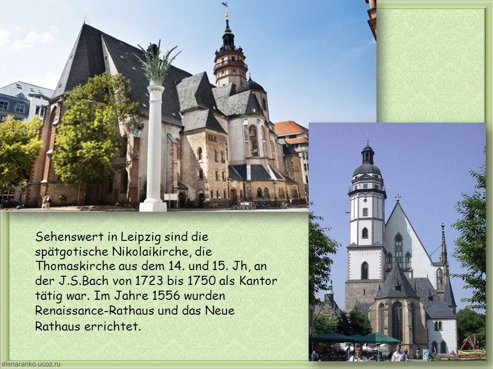Sehenswert in Leipzig sind die spätgotische Nikolaikirche, die Thomaskirche aus dem 14. und 15. Jh, an der J.S.Bach von 1723 bis 1750 als Kantor tätig
