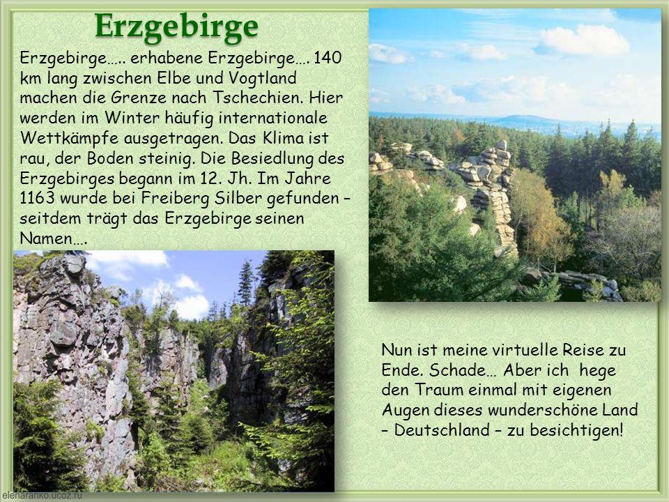 Erzgebirge Nun ist meine virtuelle Reise zu Ende. Schade… Aber ich hege den Traum einmal mit eigenen Augen dieses wunderschöne Land – Deutschland – zu