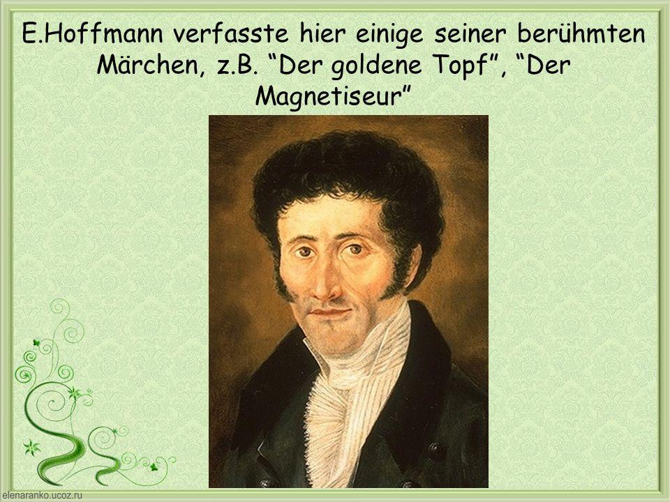 E.Hoffmann verfasste hier einige seiner berühmten Märchen, z.B. Der goldene Topf, Der Magnetiseur