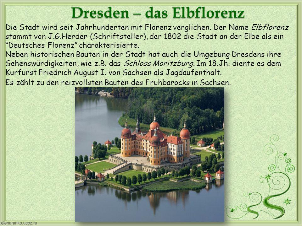 Dresden – das Elbflorenz Die Stadt wird seit Jahrhunderten mit Florenz verglichen. Der Name Elbflorenz stammt von J.G.Herder (Schriftsteller), der 180