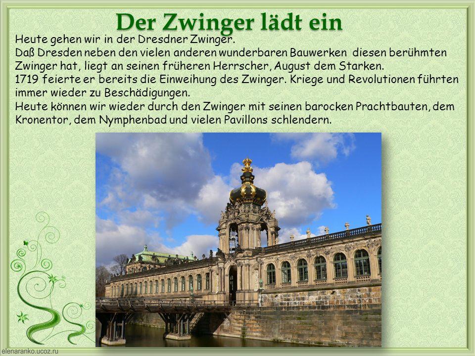 Heute gehen wir in der Dresdner Zwinger. Daß Dresden neben den vielen anderen wunderbaren Bauwerken diesen berühmten Zwinger hat, liegt an seinen früh