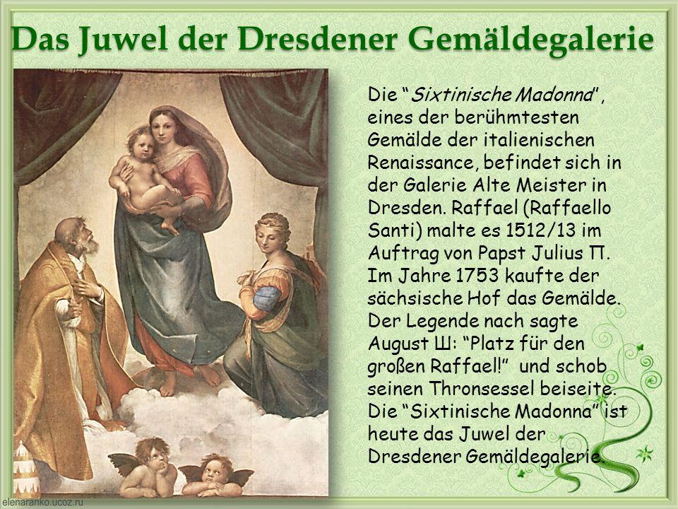 Das Juwel der Dresdener Gemäldegalerie Die Sixtinische Madonna, eines der berühmtesten Gemälde der italienischen Renaissance, befindet sich in der Gal