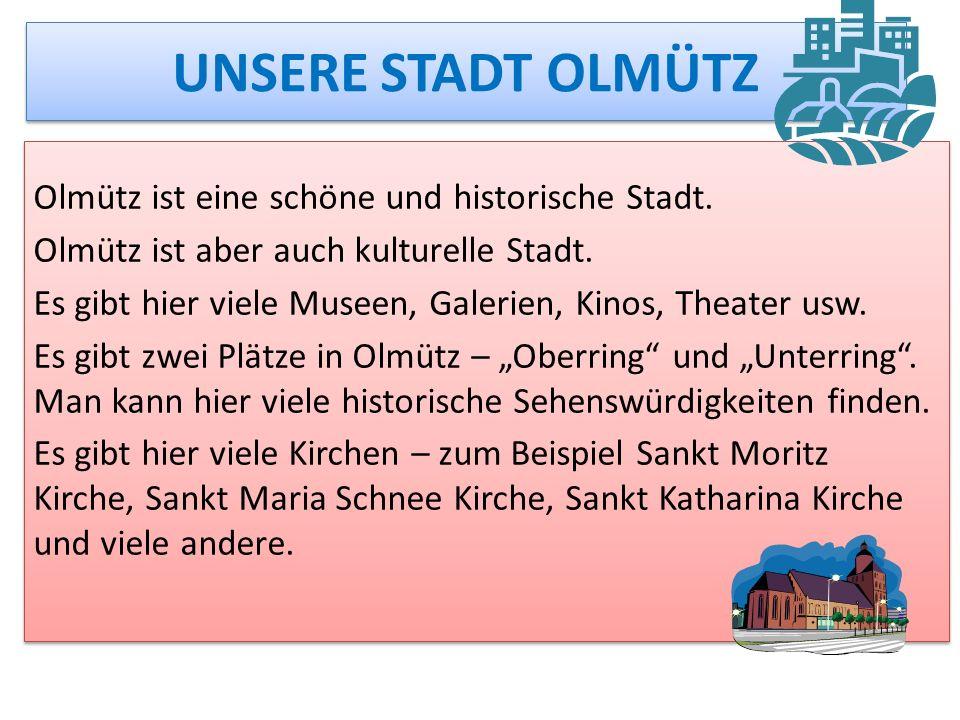 UNSERE STADT OLMÜTZ Olmütz ist eine schöne und historische Stadt. Olmütz ist aber auch kulturelle Stadt. Es gibt hier viele Museen, Galerien, Kinos, T