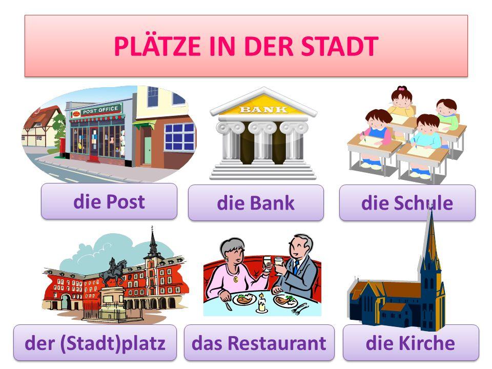 PLÄTZE IN DER STADT die Post die Bank die Schule die Kirche der (Stadt)platz das Restaurant