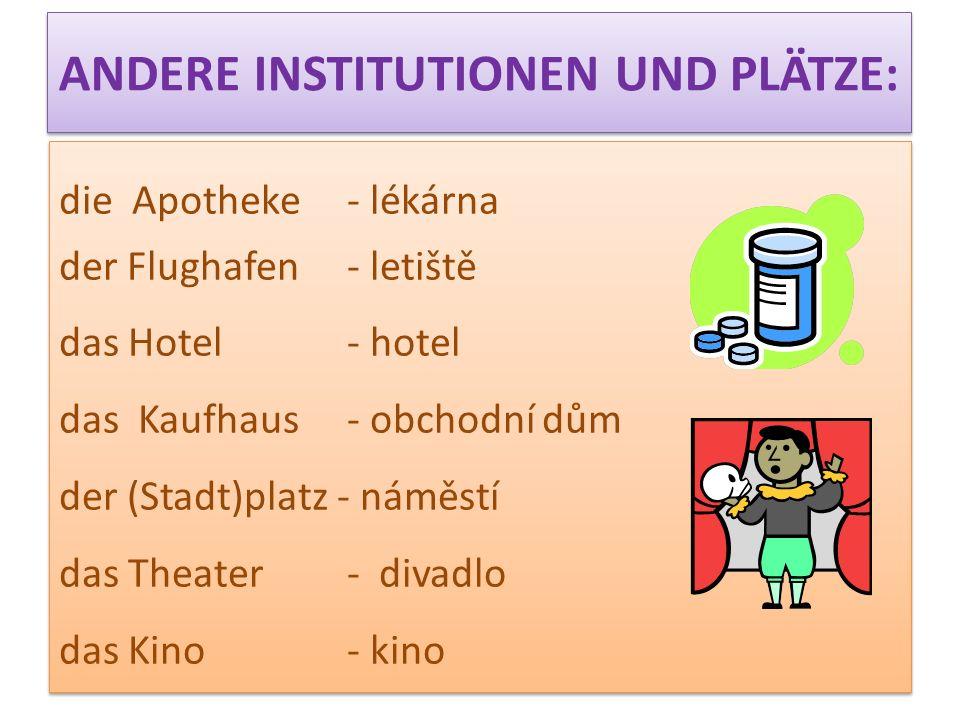 ANDERE INSTITUTIONEN UND PLÄTZE: die Apotheke - lékárna der Flughafen - letiště das Hotel - hotel das Kaufhaus - obchodní dům der (Stadt)platz - náměs
