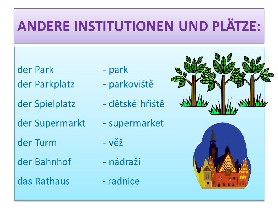 ANDERE INSTITUTIONEN UND PLÄTZE: der Park - park der Parkplatz - parkoviště der Spielplatz - dětské hřiště der Supermarkt - supermarket der Turm - věž