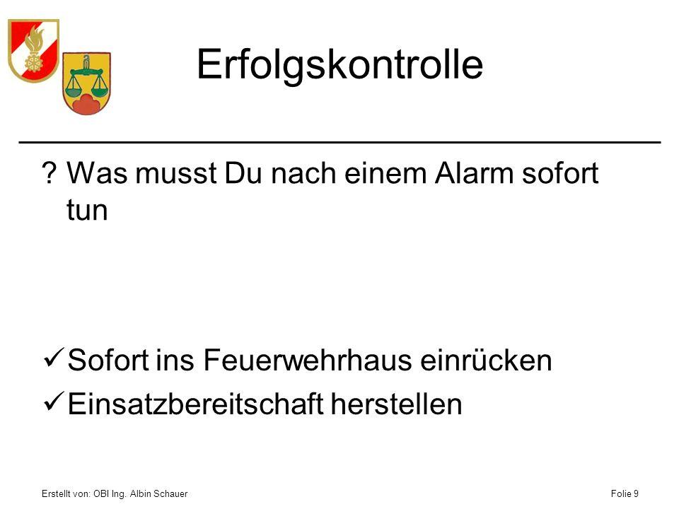 Erstellt von: OBI Ing. Albin SchauerFolie 9 Erfolgskontrolle ?Was musst Du nach einem Alarm sofort tun Sofort ins Feuerwehrhaus einrücken Einsatzberei