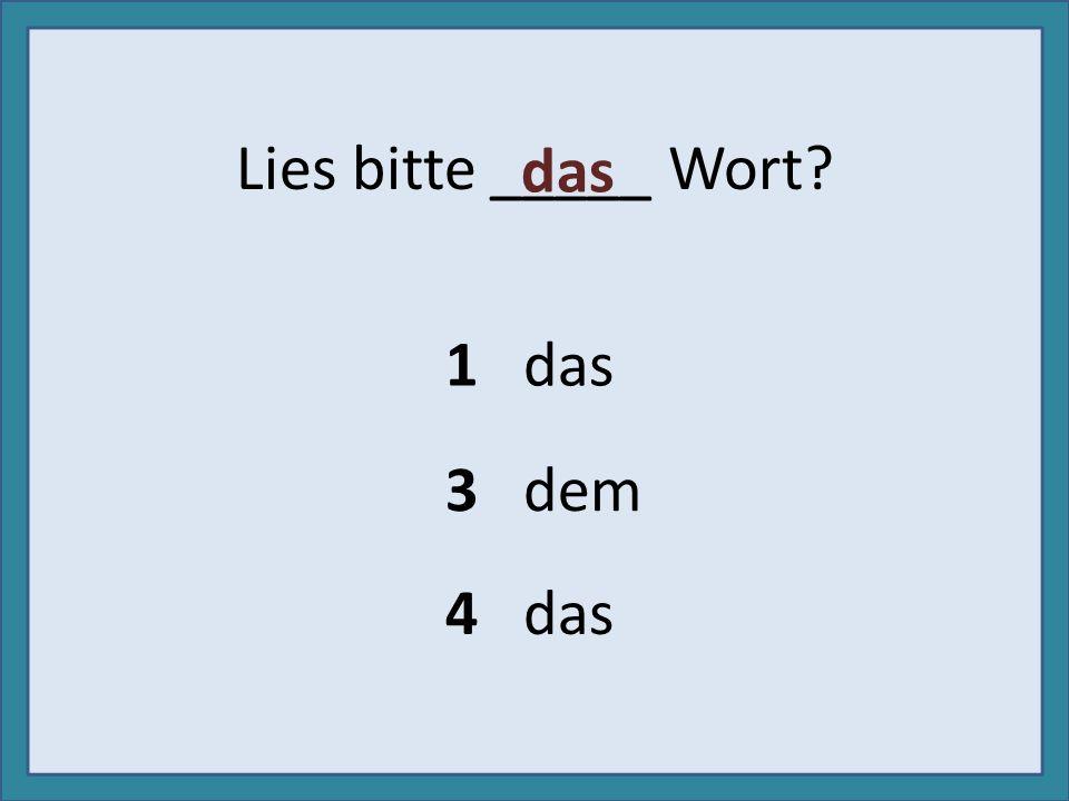 Lies bitte _____ Wort? 1 das 3 dem 4 das das