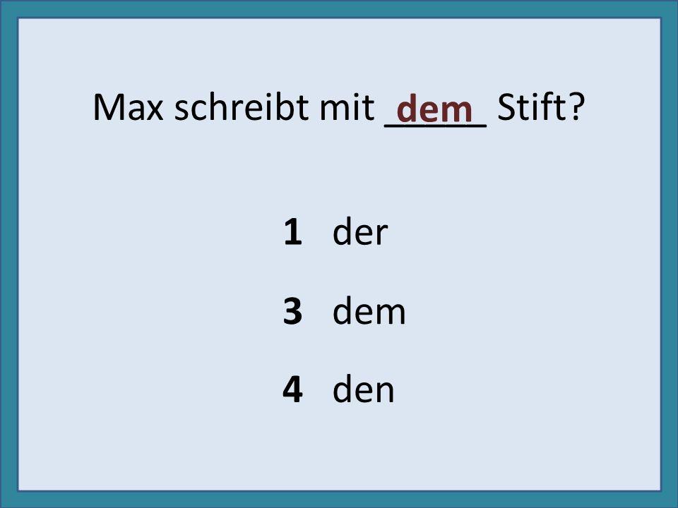 Max schreibt mit _____ Stift? 1 der 3 dem 4 den dem