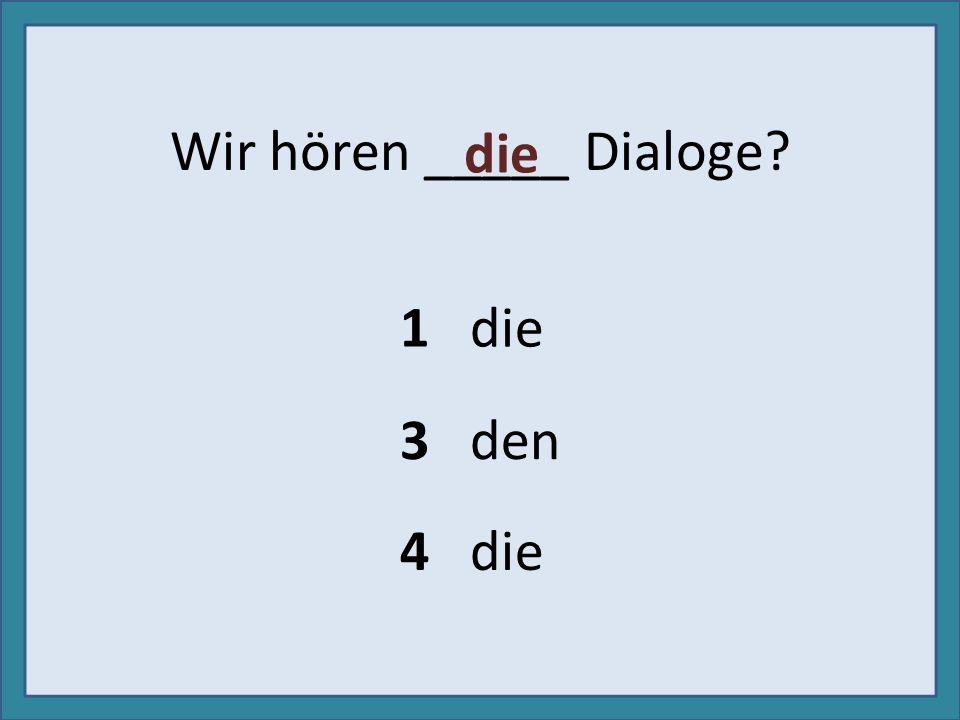 Wir hören _____ Dialoge? 1 die 3 den 4 die die