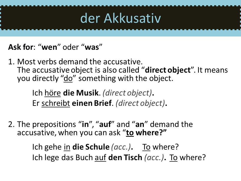 der Akkusativ Ask for: wen oder was 1.Most verbs demand the accusative. The accusative object is also called direct object. It means you directly do s
