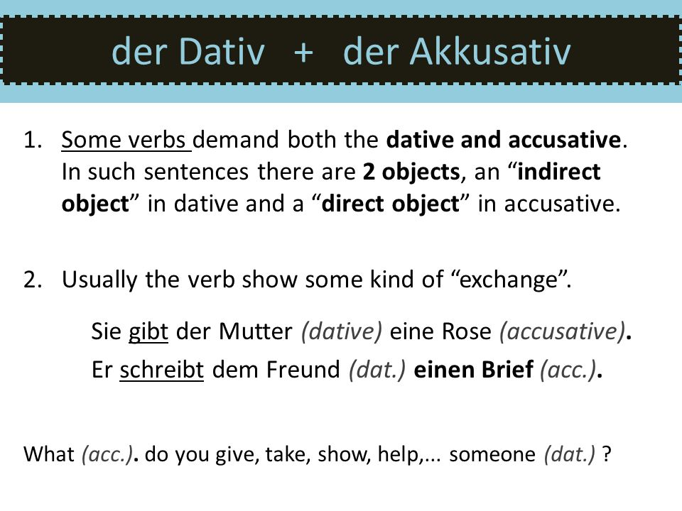 der Dativ + der Akkusativ 1.Some verbs demand both the dative and accusative. In such sentences there are 2 objects, an indirect object in dative and