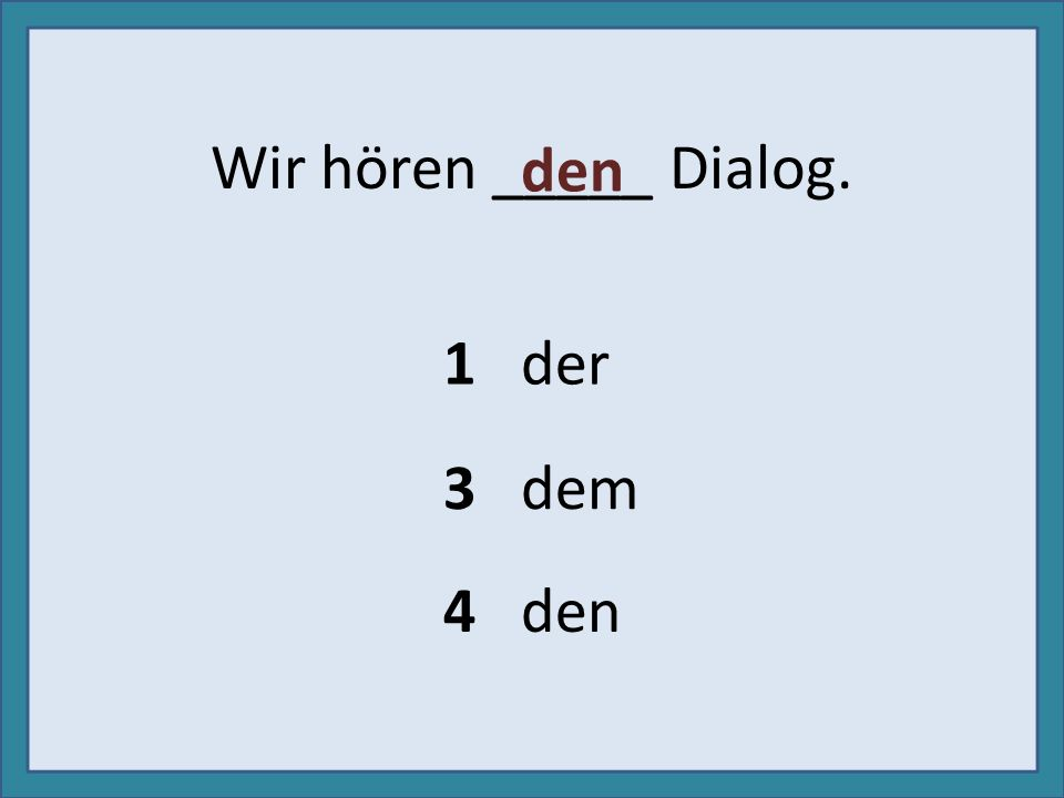 Wir hören _____ Dialog. 1 der 3 dem 4 den den