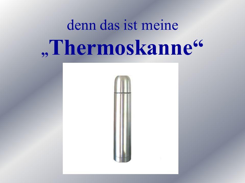 denn das ist meine Thermoskanne