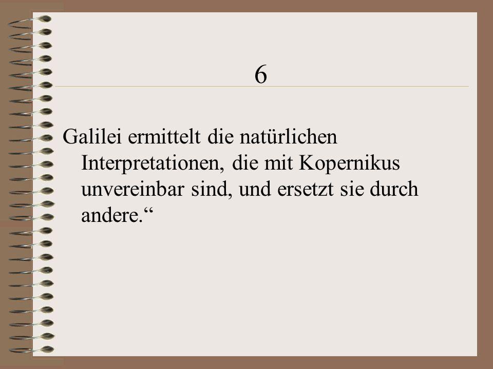 6 Galilei ermittelt die natürlichen Interpretationen, die mit Kopernikus unvereinbar sind, und ersetzt sie durch andere.