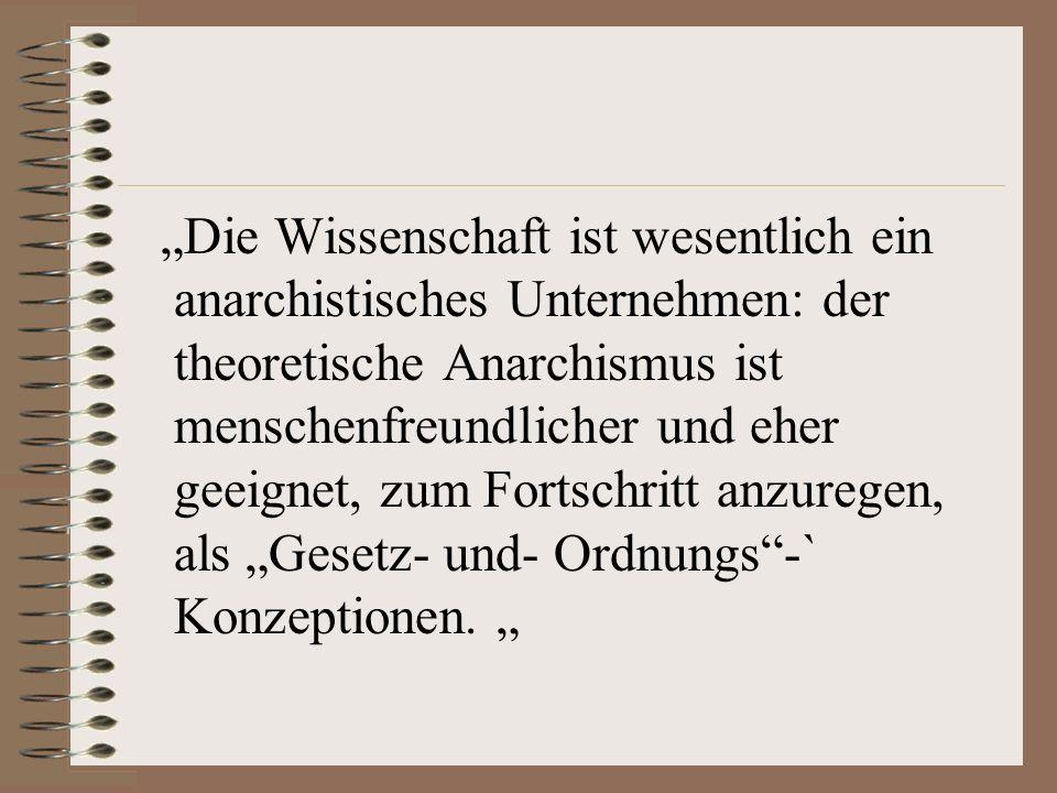 Die Wissenschaft ist wesentlich ein anarchistisches Unternehmen: der theoretische Anarchismus ist menschenfreundlicher und eher geeignet, zum Fortschritt anzuregen, als Gesetz- und- Ordnungs-` Konzeptionen.