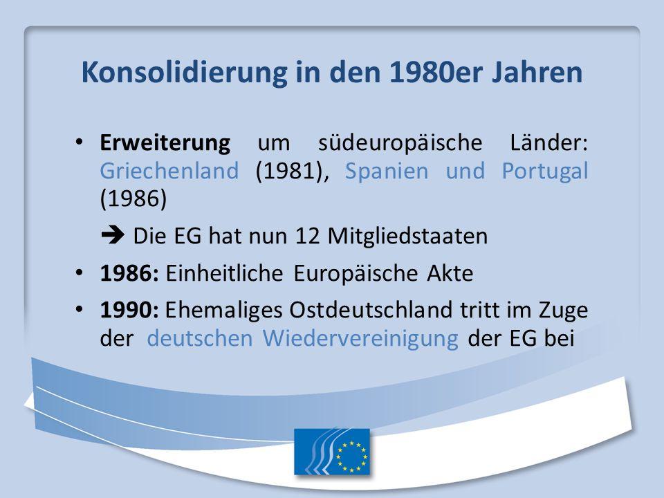 Konsolidierung in den 1980er Jahren Erweiterung um südeuropäische Länder: Griechenland (1981), Spanien und Portugal (1986) Die EG hat nun 12 Mitglieds