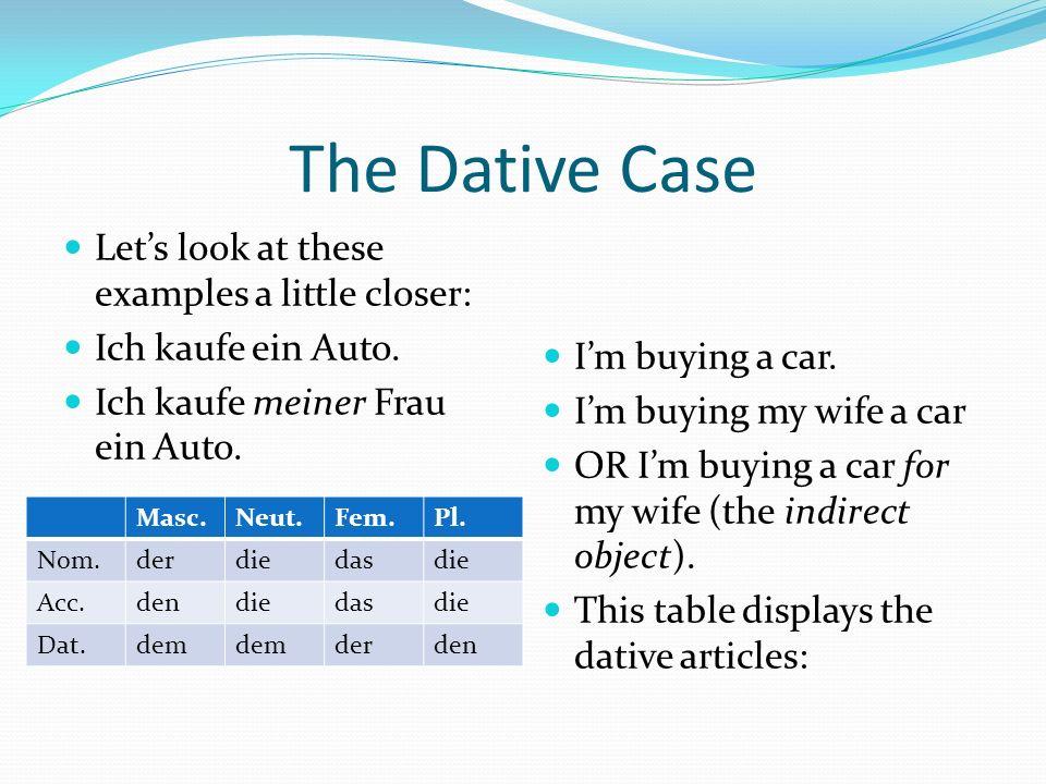 The Dative Case Lets look at these examples a little closer: Ich kaufe ein Auto. Ich kaufe meiner Frau ein Auto. Im buying a car. Im buying my wife a