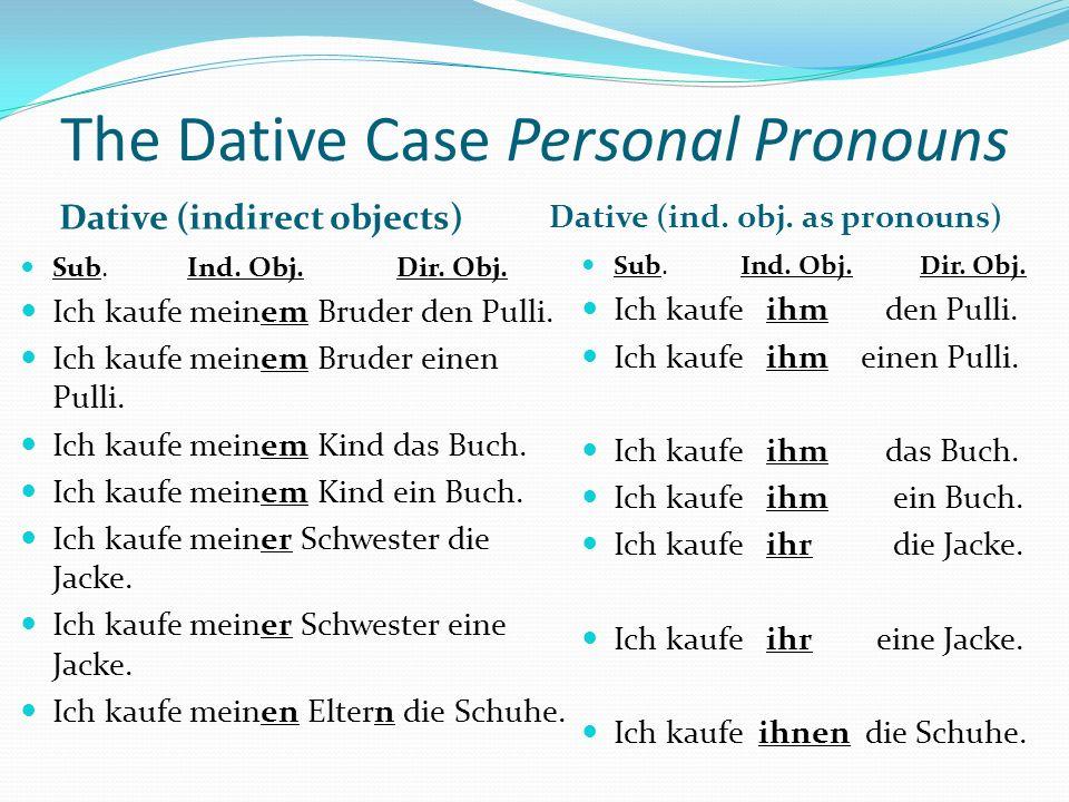 The Dative Case Personal Pronouns Dative (indirect objects) Dative (ind. obj. as pronouns) Sub. Ind. Obj. Dir. Obj. Ich kaufe meinem Bruder den Pulli.